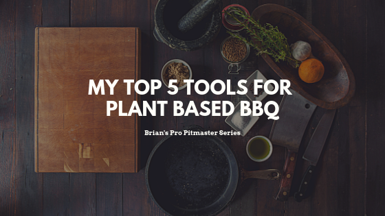 My Top 5 Tools for Plant-Based BBQ