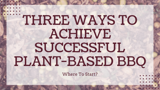 Where To Start?  3 Ways To Achieve Successful Plant Based BBQ